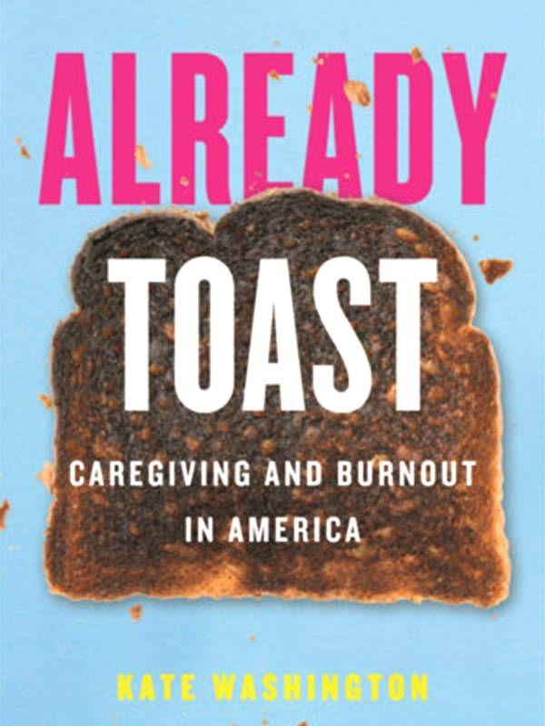 'Already Toast' By Kate Washington book cover, caregiver, burnout, Next Avenue