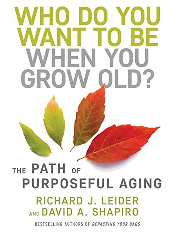 """Book cover of """"Who Do You Want To Be When You Grow Old"""" by Richard Leider. Next Avenue, finding purpose, retirement"""