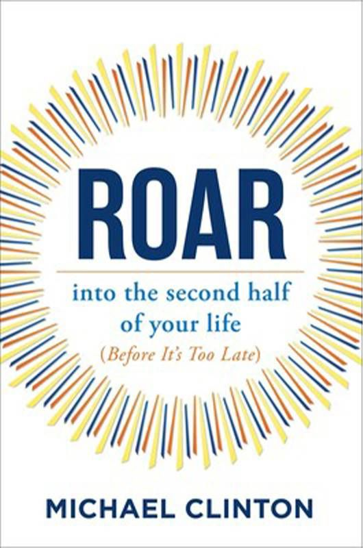 """Book cover of, """"Roar into the second half of your life"""" by Michael Clinton. Next Avenue, second act"""